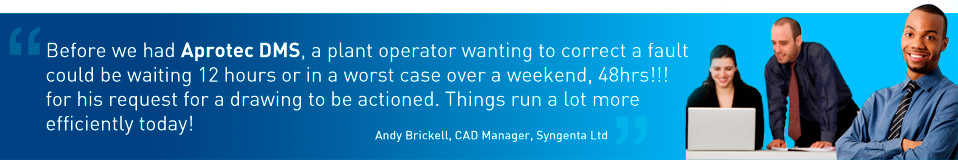 Before we had Aprotec DMS, a plant operator wanting to correct a fault could be waiting 12 hours or in a worst case over a weekend, 48hrs!!! for his request for a drawing to be actioned. Things run a lot more efficiently today! - Andy Brickell, CAD Manager, Syngenta Ltd.
