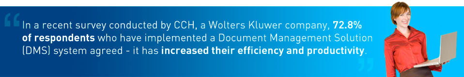 In a recent survey conducted by CCH, a Wolters Kluwer company, 72.8% of respondents who have implemented a Document Management Solution (DMS) system agreed - it has increased their efficiency and productivity.